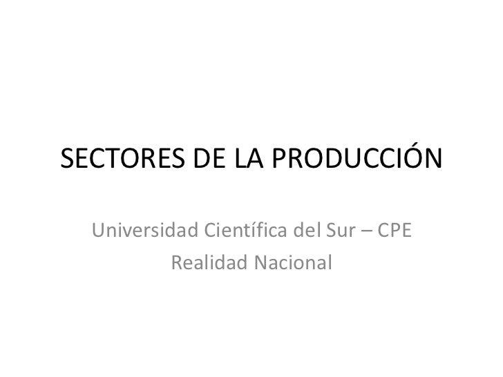 SECTORES DE LA PRODUCCIÓN  Universidad Científica del Sur – CPE           Realidad Nacional