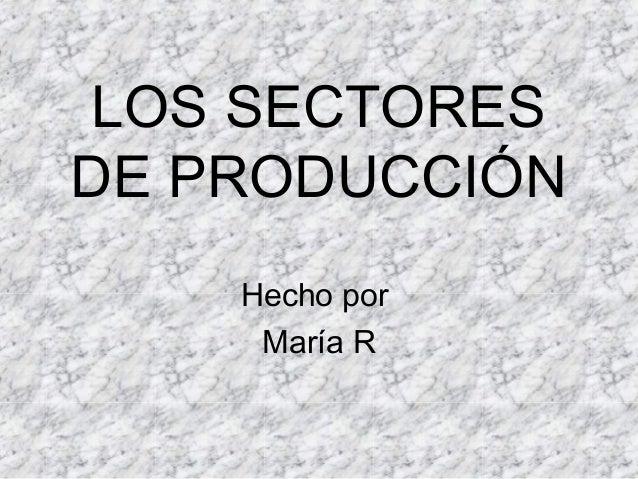 LOS SECTORESDE PRODUCCIÓN    Hecho por     María R