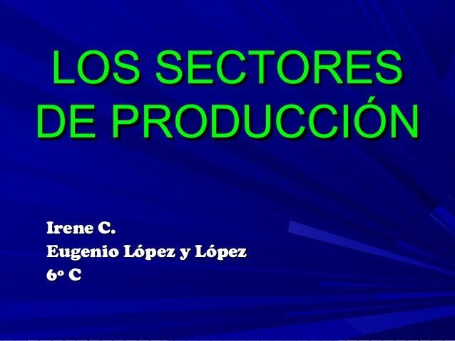 LOS SECTORESDE PRODUCCIÓNIrene C.Eugenio López y López6º C
