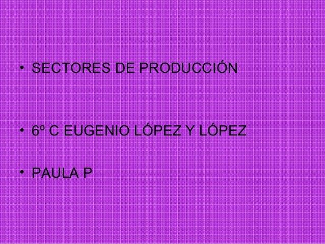 • SECTORES DE PRODUCCIÓN• 6º C EUGENIO LÓPEZ Y LÓPEZ• PAULA P