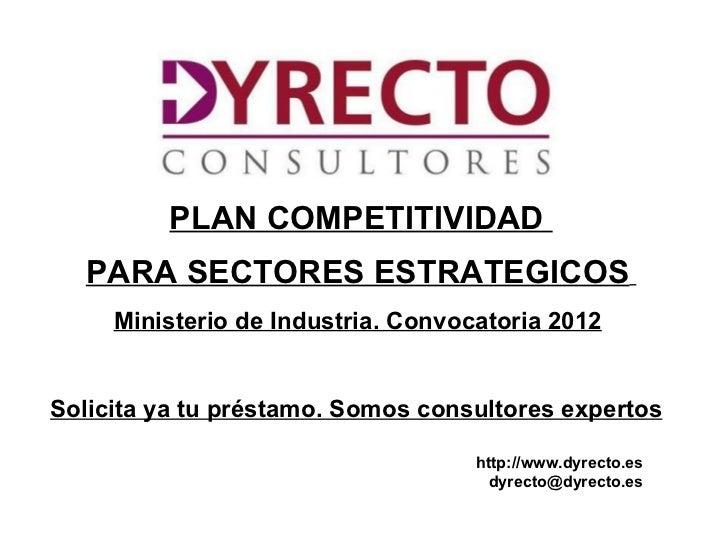 PLAN COMPETITIVIDAD  PARA SECTORES ESTRATEGICOS     Ministerio de Industria. Convocatoria 2012Solicita ya tu préstamo. Som...