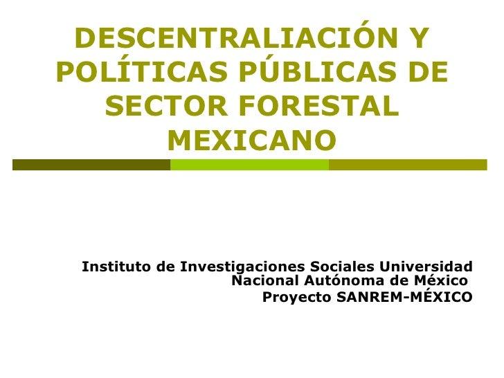 DESCENTRALIACIÓN Y POLÍTICAS PÚBLICAS DE SECTOR FORESTAL MEXICANO Instituto de Investigaciones Sociales Universidad Nacion...
