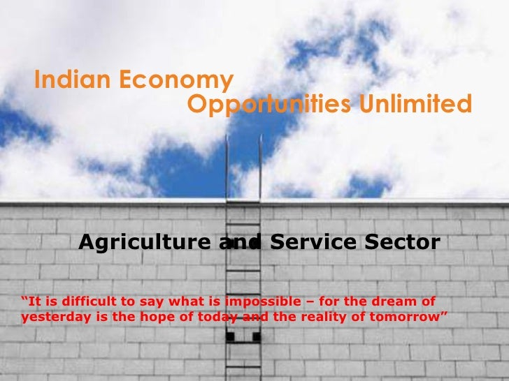 "Indian Economy Opportunities Unlimited "" It is difficult to say what is impossible – for the dream of yesterday is the hop..."
