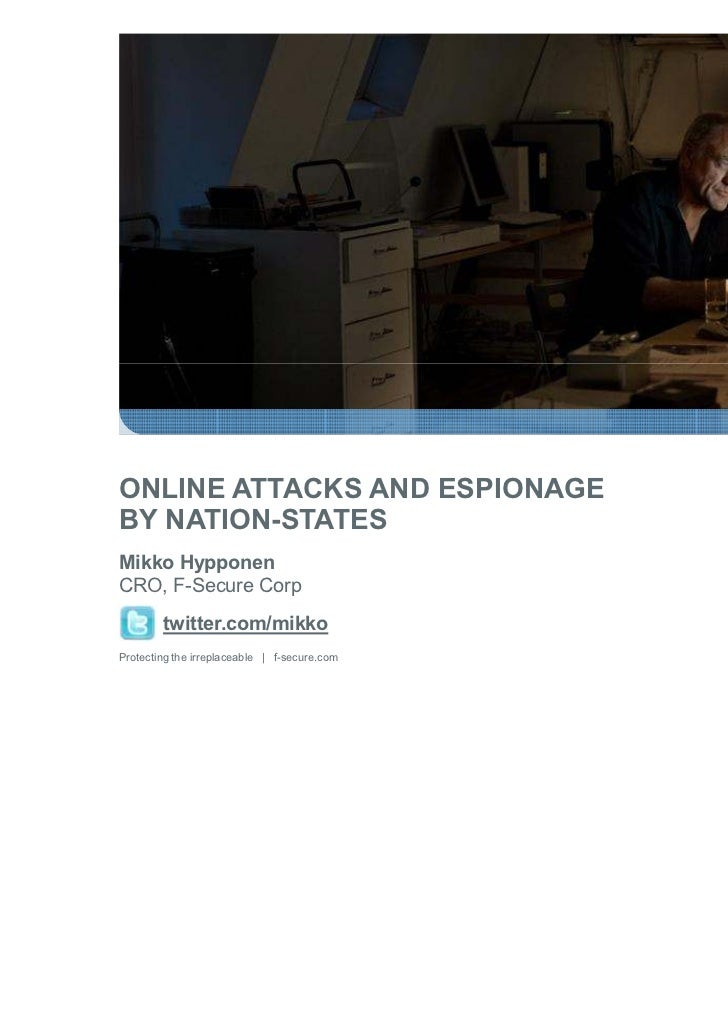 ONLINE ATTACKS AND ESPIONAGEBY NATION-STATESMikko HypponenCRO, F-Secure Corp        twitter.com/mikkoProtecting the irrepl...