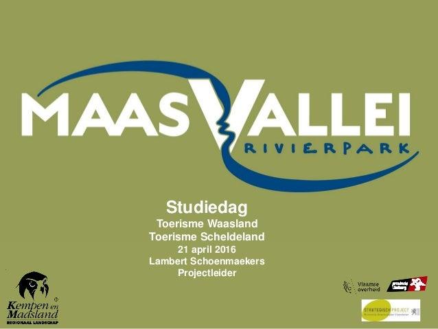 Studiedag Toerisme Waasland Toerisme Scheldeland 21 april 2016 Lambert Schoenmaekers Projectleider