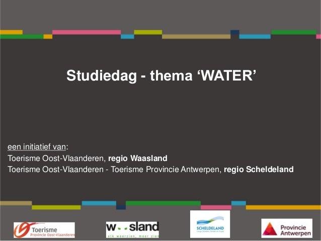 Studiedag - thema 'WATER' een initiatief van: Toerisme Oost-Vlaanderen, regio Waasland Toerisme Oost-Vlaanderen - Toerisme...