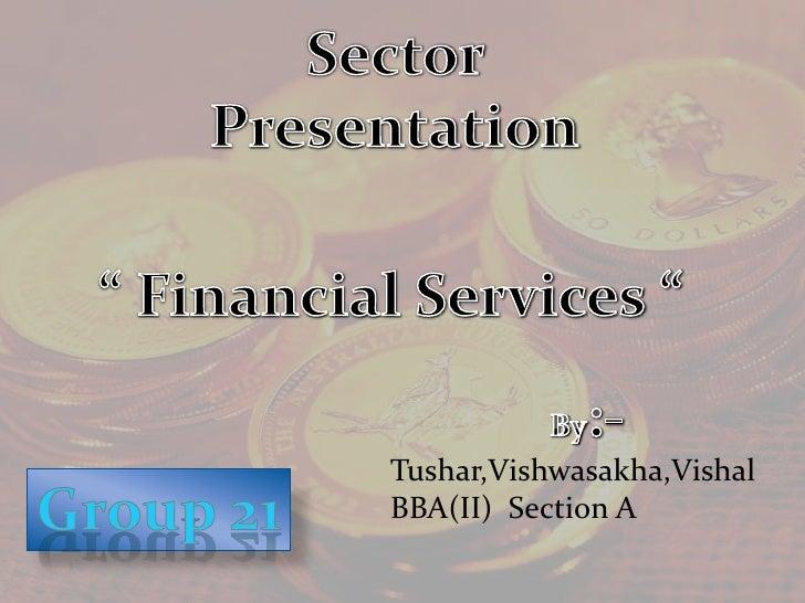 "Sector  Presentation<br />"" Financial Services ""<br />By:-<br />Tushar,Vishwasakha,Vishal<br />BBA(II)  Section A<br />Gro..."