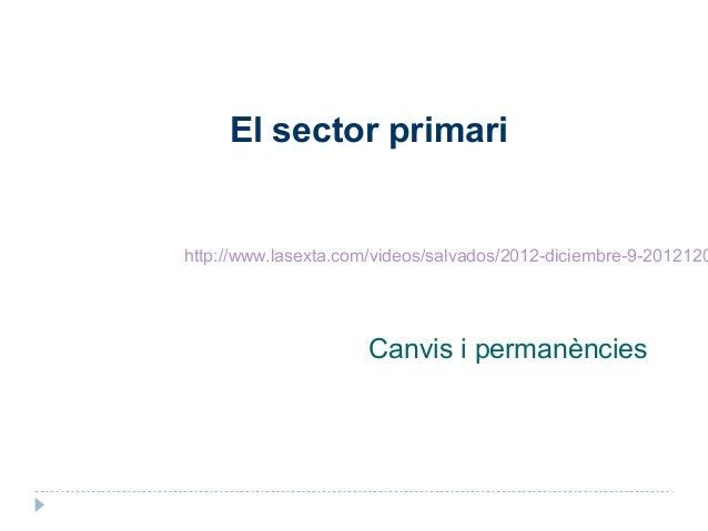 El sector primarihttp://www.lasexta.com/videos/salvados/2012-diciembre-9-2012120                      Canvis i permanències