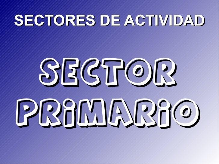 SECTORES DE ACTIVIDAD  SECTORPRIMARIO