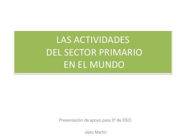 LAS ACTIVIDADES DEL SECTOR PRIMARIO EN EL MUNDO Presentación de apoyo para 3º de ESO. Jairo Martín