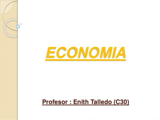 ECONOMIA Profesor : Enith Talledo (C30)