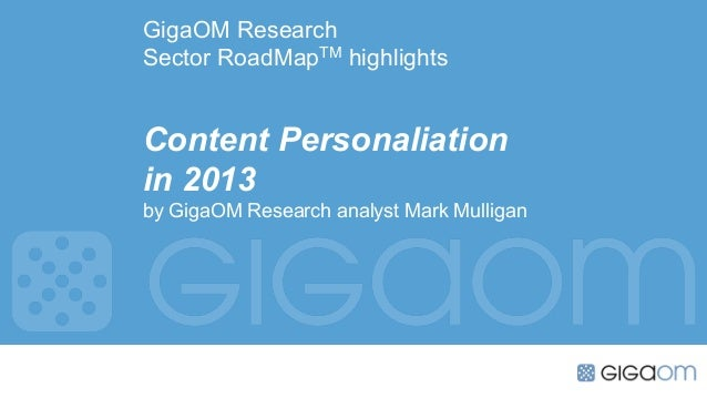 GigaOM ResearchSector RoadMapTM highlightsContent Personaliationin 2013by GigaOM Research analyst Mark Mulligan