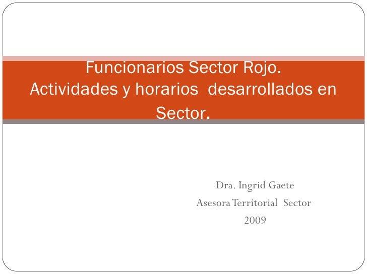 Dra. Ingrid Gaete Asesora Territorial  Sector  2009 Funcionarios Sector Rojo. Actividades y horarios  desarrollados en Sec...