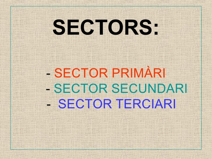 SECTORS: -  SECTOR PRIMÀRI   -  SECTOR SECUNDARI   -  SECTOR TERCIARI