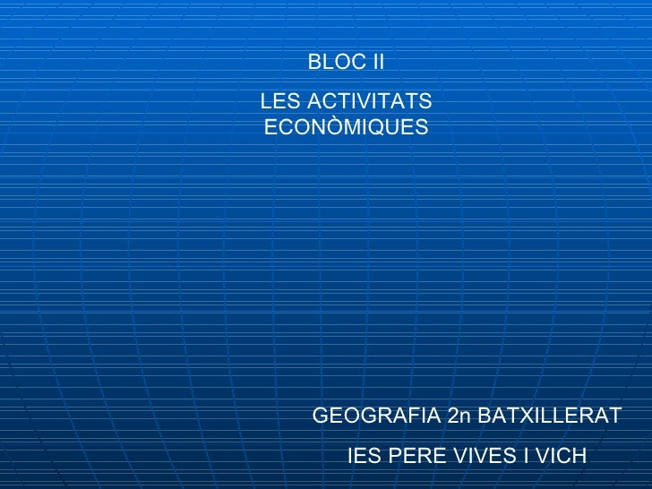 BLOC II LES ACTIVITATS ECONÒMIQUES GEOGRAFIA 2n BATXILLERAT IES PERE VIVES I VICH