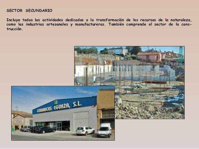 SECTOR SECUNDARIO Incluye todas las actividades dedicadas a la transformación de los recursos de la naturaleza, como las i...