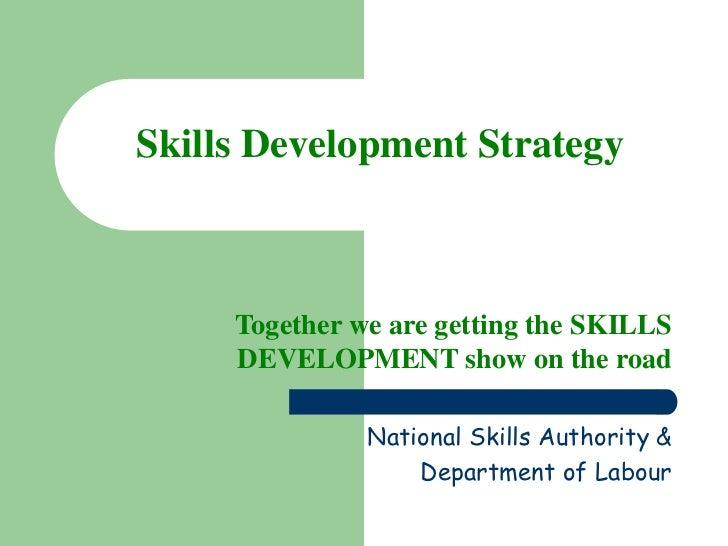 Skills Development Strategy     Together we are getting the SKILLS     DEVELOPMENT show on the road               National...