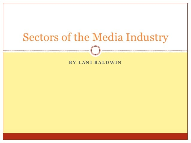 Sectors of the Media Industry         BY LANI BALDWIN