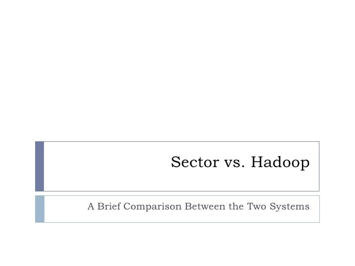 Sector vs. Hadoop<br />A Brief Comparison Between the Two Systems<br />