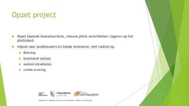 Opzet project  Naast klassiek hoevetoerisme, nieuwe pilots ontwikkelen: logeren op het platteland  Impuls naar landbouwe...