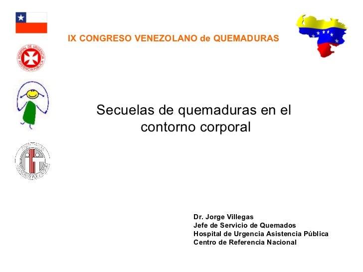Secuelas de quemaduras en el  contorno corporal Dr. Jorge Villegas Jefe de Servicio de Quemados Hospital de Urgencia Asist...
