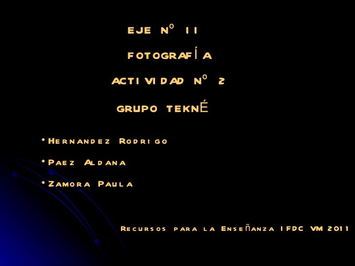 EJE Nº II  FOTOGRAFÍA ACTIVIDAD Nº 2 GRUPO TEKNÉ  <ul><li>Hernandez Rodrigo </li></ul><ul><li>Paez Aldana </li></ul><ul><l...