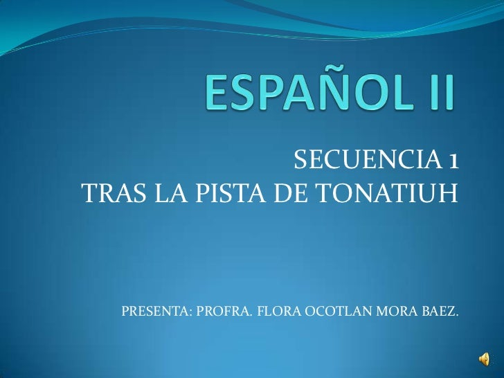 SECUENCIA 1TRAS LA PISTA DE TONATIUH  PRESENTA: PROFRA. FLORA OCOTLAN MORA BAEZ.