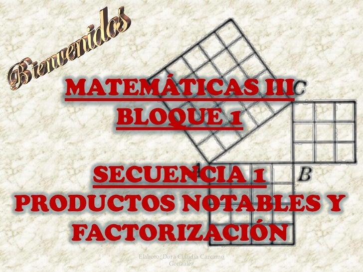 MATEMÁTICAS III      BLOQUE 1    SECUENCIA 1PRODUCTOS NOTABLES Y   FACTORIZACIÓN       Elaboro: Dora Claudia Carcamo      ...