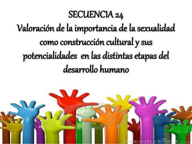 SECUENCIA 24 Valoración de la importancia de la sexualidad como construcción cultural y sus potencialidades en las distint...