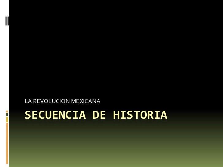 SECUENCIA DE HISTORIA<br />LA REVOLUCION MEXICANA<br />