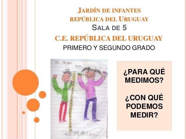 JARDÍN DE INFANTES  REPÚBLICA DEL URUGUAY  SALA DE 5  C.E. REPÚBLICA DEL URUGUAY  PRIMERO Y SEGUNDO GRADO  ¿PARA QUÉ  MEDI...