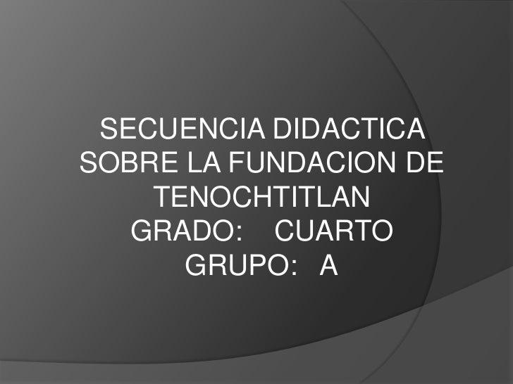 SECUENCIA DIDACTICA SOBRE LA FUNDACION DE TENOCHTITLAN<br />GRADO:    CUARTO     GRUPO:   A<br />
