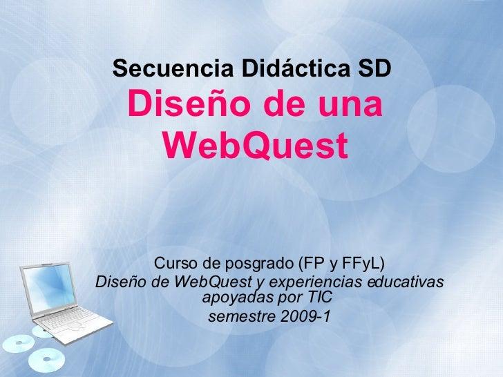 Secuencia Didáctica SD   Diseño de una WebQuest Curso de posgrado (FP y FFyL) Diseño de WebQuest y experiencias educativas...