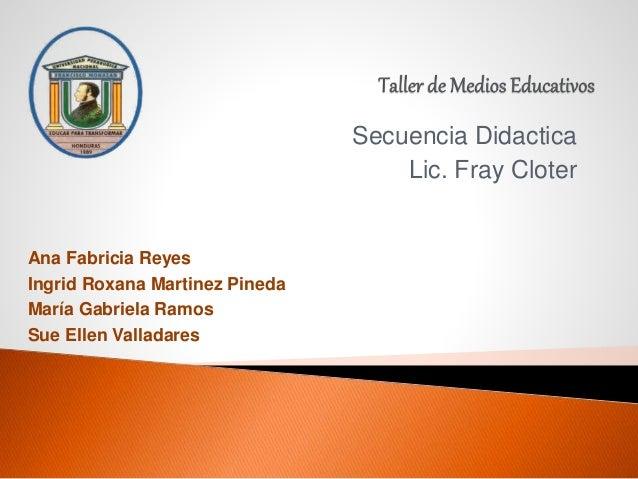 Secuencia Didactica Lic. Fray Cloter Ana Fabricia Reyes Ingrid Roxana Martinez Pineda María Gabriela Ramos Sue Ellen Valla...