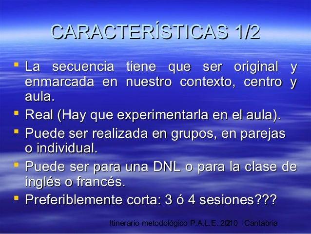 Itinerario metodológico P.A.L.E. 2010 Cantabria2 CARACTERÍSTICAS 1/2CARACTERÍSTICAS 1/2  La secuencia tiene que ser origi...