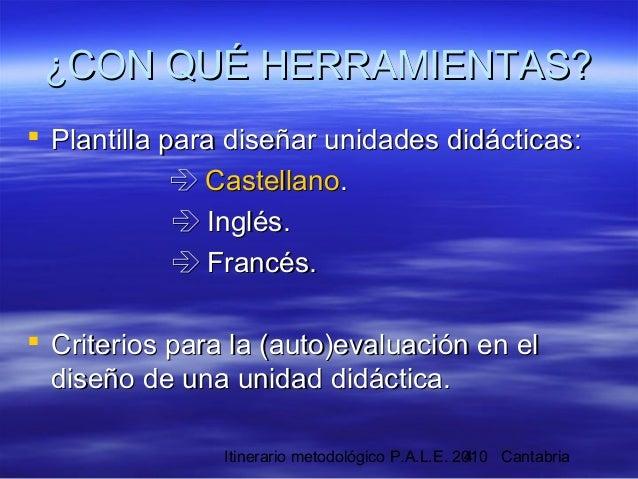 Itinerario metodológico P.A.L.E. 2010 Cantabria4 ¿CON QUÉ HERRAMIENTAS?¿CON QUÉ HERRAMIENTAS?  Plantilla para diseñar uni...