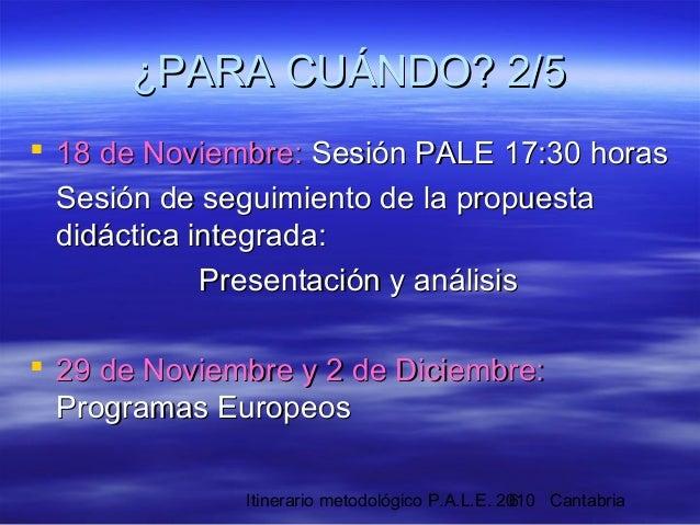 Itinerario metodológico P.A.L.E. 2010 Cantabria6  18 de Noviembre:18 de Noviembre: Sesión PALE 17:30 horasSesión PALE 17:...