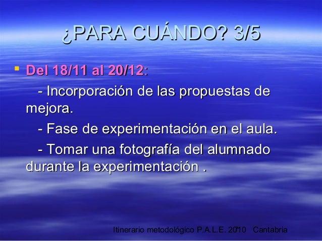 Itinerario metodológico P.A.L.E. 2010 Cantabria7 ¿PARA CUÁNDO? 3/5¿PARA CUÁNDO? 3/5  Del 18/11 al 20/12Del 18/11 al 20/12...