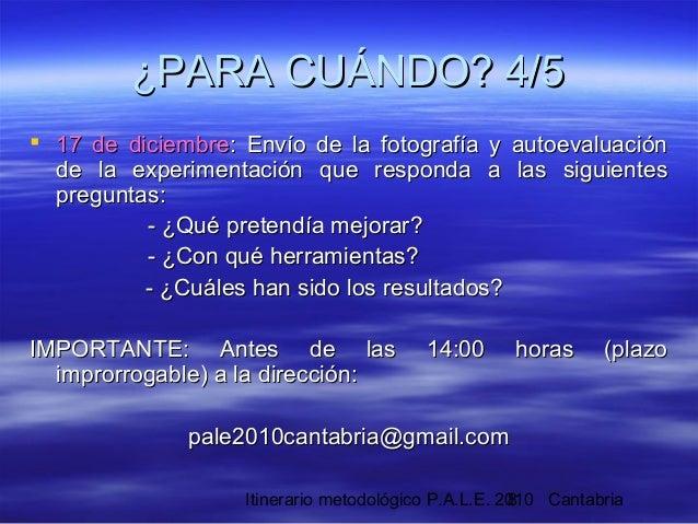 Itinerario metodológico P.A.L.E. 2010 Cantabria8 ¿PARA CUÁNDO? 4/5¿PARA CUÁNDO? 4/5  17 de diciembre17 de diciembre: Enví...