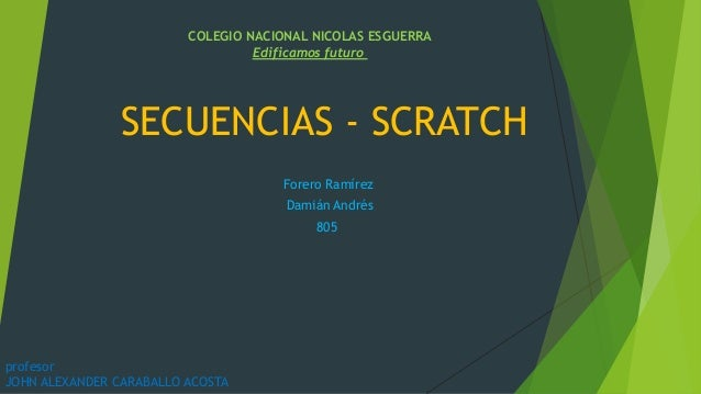 SECUENCIAS - SCRATCH Forero Ramírez Damián Andrés 805 COLEGIO NACIONAL NICOLAS ESGUERRA Edificamos futuro profesor JOHN AL...