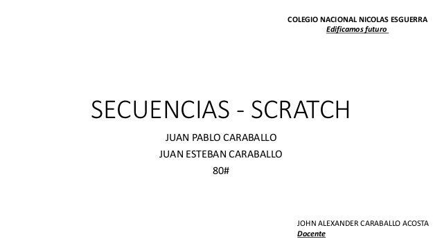 SECUENCIAS - SCRATCH JUAN PABLO CARABALLO JUAN ESTEBAN CARABALLO 80# COLEGIO NACIONAL NICOLAS ESGUERRA Edificamos futuro J...