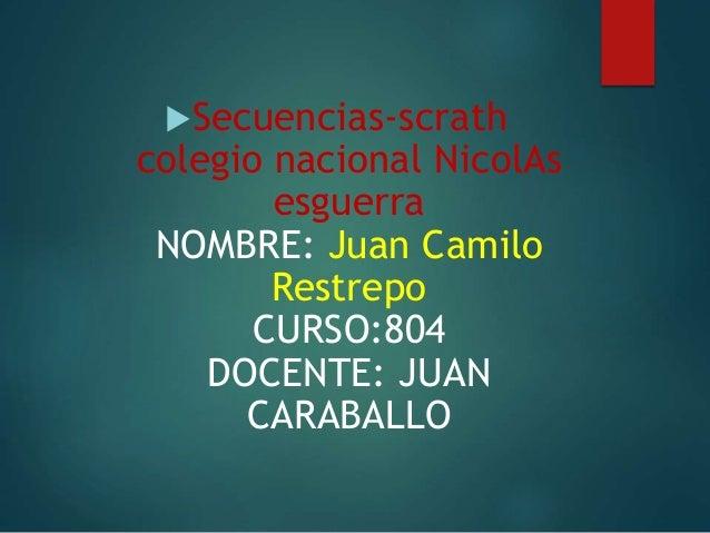 Secuencias-scrath colegio nacional NicolAs esguerra NOMBRE: Juan Camilo Restrepo CURSO:804 DOCENTE: JUAN CARABALLO