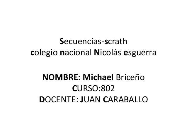 Secuencias-scrath colegio nacional Nicolás esguerra NOMBRE: Michael Briceño CURSO:802 DOCENTE: JUAN CARABALLO
