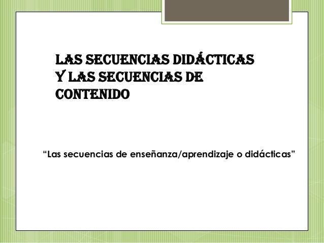 """Las secuencias didácticasy las secuencias decontenido""""Las secuencias de enseñanza/aprendizaje o didácticas"""""""