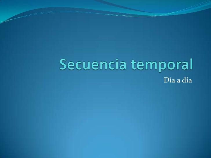 Secuencia temporal<br />Día a día<br />