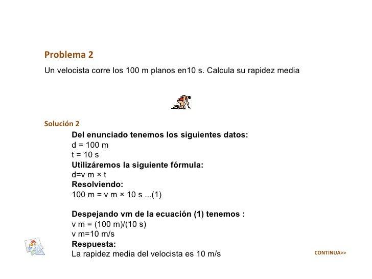 Problema 2 Un velocista corre los 100 m planos en10 s. Calcula su rapidez media Solución 2 Del enunciado tenemos los sigui...