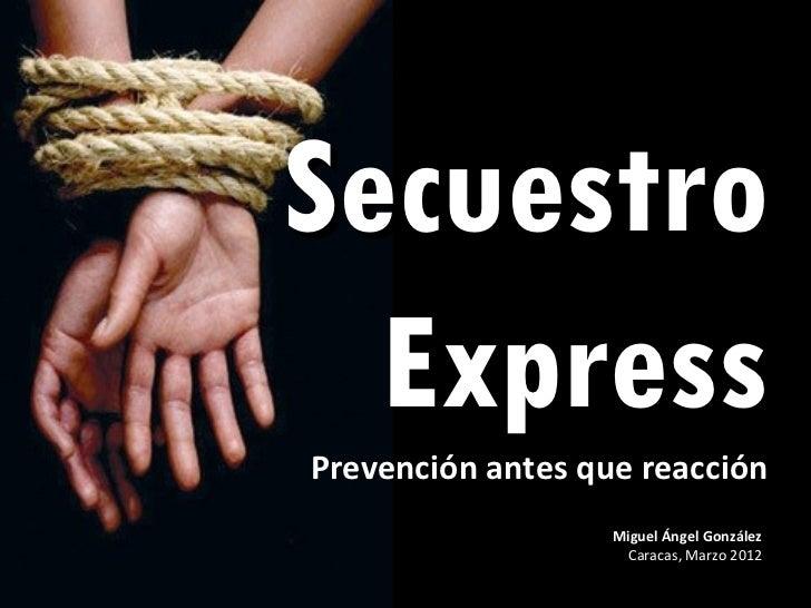 Secuestro  ExpressPrevención antes que reacción                   Miguel Ángel González                     Caracas, Marzo...