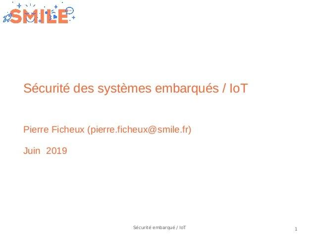 1Sécurité embarqué / IoT Sécurité des systèmes embarqués / IoT Pierre Ficheux (pierre.ficheux@smile.fr) Juin 2019