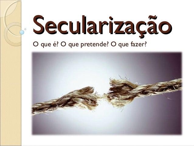 SecularizaçãoSecularização O que é? O que pretende? O que fazer?