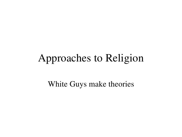 Approaches to Religion White Guys make theories